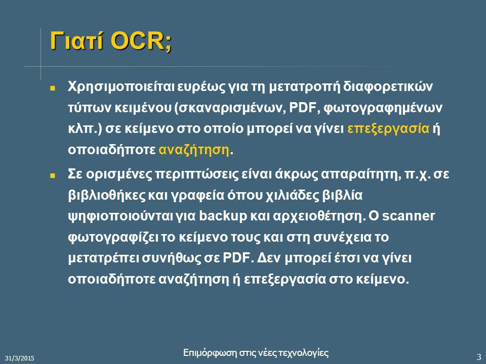 31/3/2015 Επιμόρφωση στις νέες τεχνολογίες 3 Γιατί OCR; Χρησιμοποιείται ευρέως για τη μετατροπή διαφορετικών τύπων κειμένου (σκαναρισμένων, PDF, φωτογραφημένων κλπ.) σε κείμενο στο οποίο μπορεί να γίνει επεξεργασία ή οποιαδήποτε αναζήτηση.