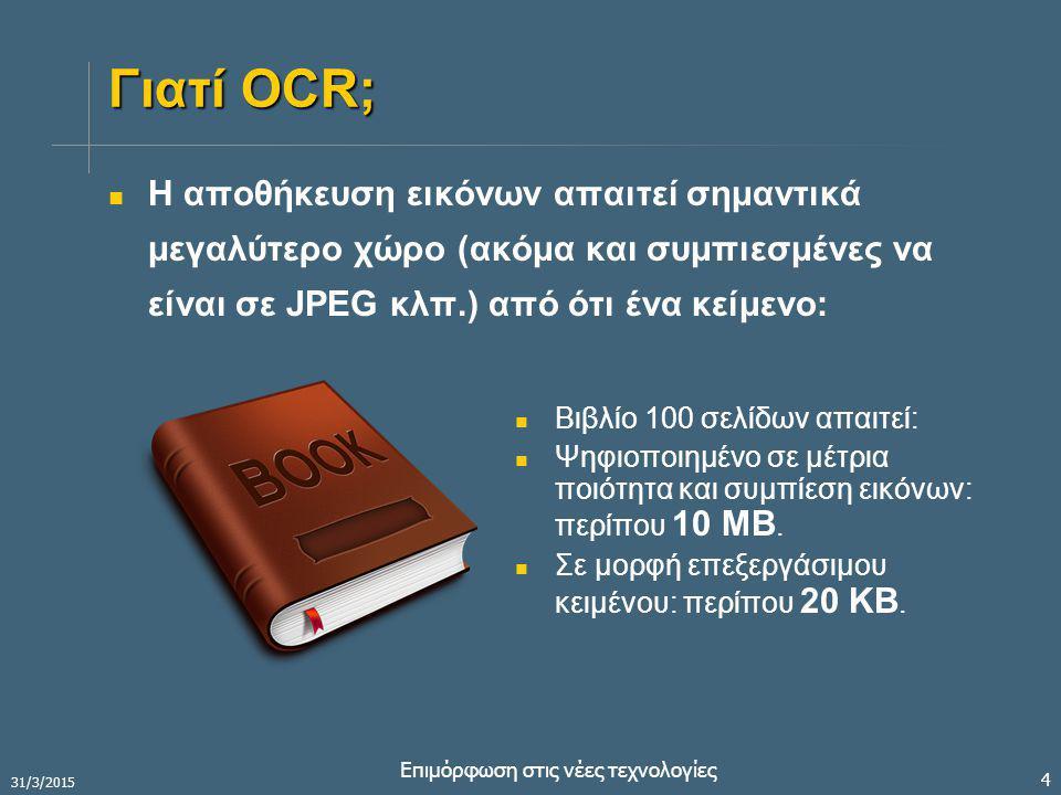 31/3/2015 Επιμόρφωση στις νέες τεχνολογίες 4 Γιατί OCR; Η αποθήκευση εικόνων απαιτεί σημαντικά μεγαλύτερο χώρο (ακόμα και συμπιεσμένες να είναι σε JPEG κλπ.) από ότι ένα κείμενο: Βιβλίο 100 σελίδων απαιτεί: Ψηφιοποιημένο σε μέτρια ποιότητα και συμπίεση εικόνων: περίπου 10 MB.