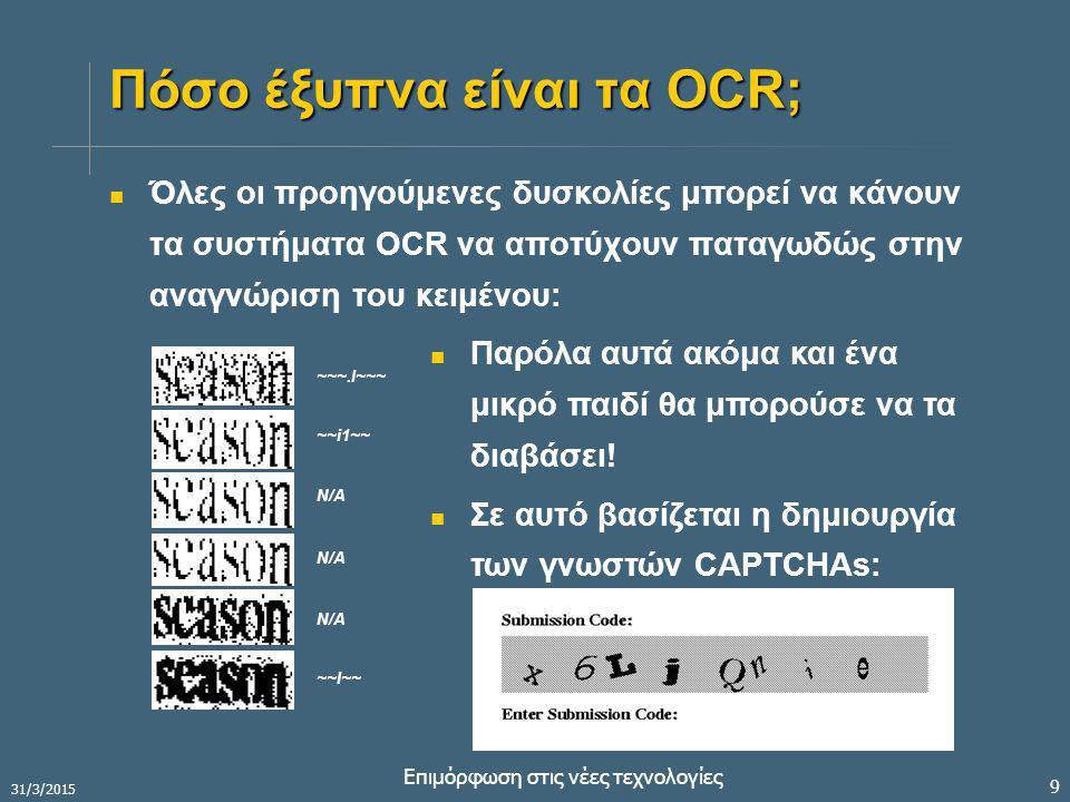 31/3/2015 Επιμόρφωση στις νέες τεχνολογίες 9 Πόσο έξυπνα είναι τα OCR; Όλες οι προηγούμενες δυσκολίες μπορεί να κάνουν τα συστήματα OCR να αποτύχουν παταγωδώς στην αναγνώριση του κειμένου: ~~~.I~~~ ~~i1~~ N/A ~~I~~ Παρόλα αυτά ακόμα και ένα μικρό παιδί θα μπορούσε να τα διαβάσει.