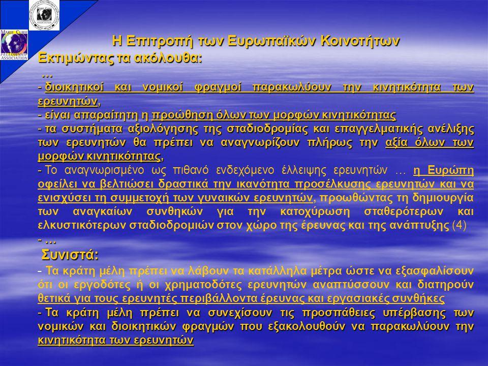 Η Επιτροπή των Ευρωπαϊκών Κοινοτήτων Εκτιμώντας τα ακόλουθα: … - διοικητικοί και νομικοί φραγμοί παρακωλύουν την κινητικότητα των ερευνητών, - είναι απαραίτητη η προώθηση όλων των μορφών κινητικότητας - τα συστήματα αξιολόγησης της σταδιοδρομίας και επαγγελματικής ανέλιξης των ερευνητών θα πρέπει να αναγνωρίζουν πλήρως την αξία όλων των μορφών κινητικότητας, - - Το αναγνωρισμένο ως πιθανό ενδεχόμενο έλλειψης ερευνητών … η Ευρώπη οφείλει να βελτιώσει δραστικά την ικανότητα προσέλκυσης ερευνητών και να ενισχύσει τη συμμετοχή των γυναικών ερευνητών, προωθώντας τη δημιουργία των αναγκαίων συνθηκών για την κατοχύρωση σταθερότερων και ελκυστικότερων σταδιοδρομιών στον χώρο της έρευνας και της ανάπτυξης (4) - … Συνιστά: Συνιστά: - Τα κράτη μέλη πρέπει να λάβουν τα κατάλληλα μέτρα ώστε να εξασφαλίσουν ότι οι εργοδότες ή οι χρηματοδότες ερευνητών αναπτύσσουν και διατηρούν θετικά για τους ερευνητές περιβάλλοντα έρευνας και εργασιακές συνθήκες - Τα κράτη μέλη πρέπει να συνεχίσουν τις προσπάθειες υπέρβασης των νομικών και διοικητικών φραγμών που εξακολουθούν να παρακωλύουν την κινητικότητα των ερευνητών