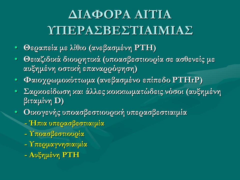 ΔΙΑΦΟΡΑ ΑΙΤΙΑ ΥΠΕΡΑΣΒΕΣΤΙΑΙΜΙΑΣ Θεραπεία με λίθιο (ανεβασμένη PTH)Θεραπεία με λίθιο (ανεβασμένη PTH) Θειαζιδικά διουρητικά (υποασβεστιουρία σε ασθενεί