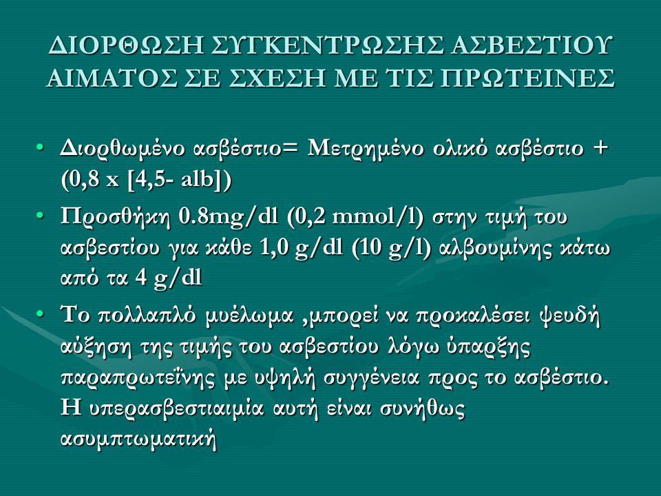 ΔΙΟΡΘΩΣΗ ΣΥΓΚΕΝΤΡΩΣΗΣ ΑΣΒΕΣΤΙΟΥ ΑΙΜΑΤΟΣ ΣΕ ΣΧΕΣΗ ΜΕ ΤΙΣ ΠΡΩΤΕΙΝΕΣ Διορθωμένο ασβέστιο= Μετρημένο ολικό ασβέστιο + (0,8 x [4,5- alb])Διορθωμένο ασβέστι