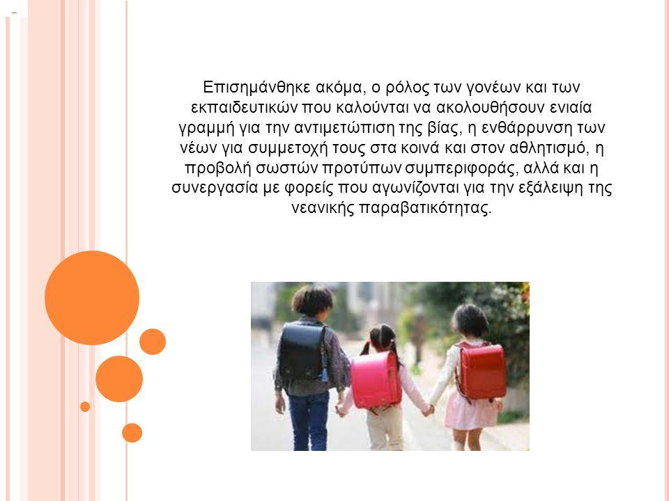 Επισημάνθηκε ακόμα, ο ρόλος των γονέων και των εκπαιδευτικών που καλούνται να ακολουθήσουν ενιαία γραμμή για την αντιμετώπιση της βίας, η ενθάρρυνση των νέων για συμμετοχή τους στα κοινά και στον αθλητισμό, η προβολή σωστών προτύπων συμπεριφοράς, αλλά και η συνεργασία με φορείς που αγωνίζονται για την εξάλειψη της νεανικής παραβατικότητας.