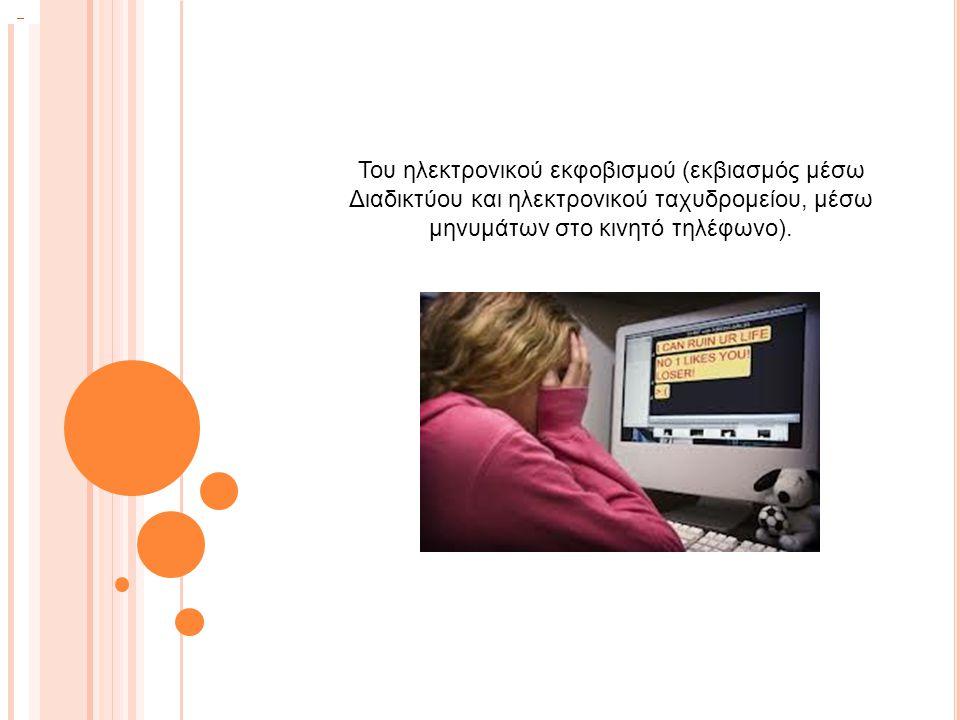 Του ηλεκτρονικού εκφοβισμού (εκβιασμός μέσω Διαδικτύου και ηλεκτρονικού ταχυδρομείου, μέσω μηνυμάτων στο κινητό τηλέφωνο).