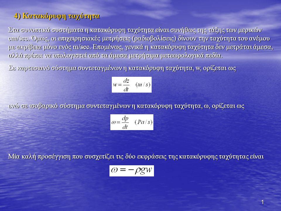 1 4) Κατακόρυφη ταχύτητα Στα συνοπτικά συστήματα η κατακόρυφη ταχύτητα είναι συνήθως της τάξης των μερικών cm/sec. Όμως, οι επιχειρησιακές μετρήσεις (