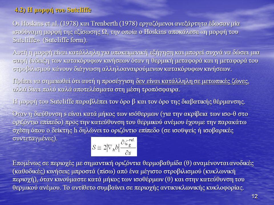 12 4.2) Η μορφή του Sutcliffe Οι Hoskins et al. (1978) και Trenberth (1978) εργαζόμενοι ανεξάρτητα έδωσαν μία ισοδύναμη μορφή της εξίσωσης Ω, την οποί