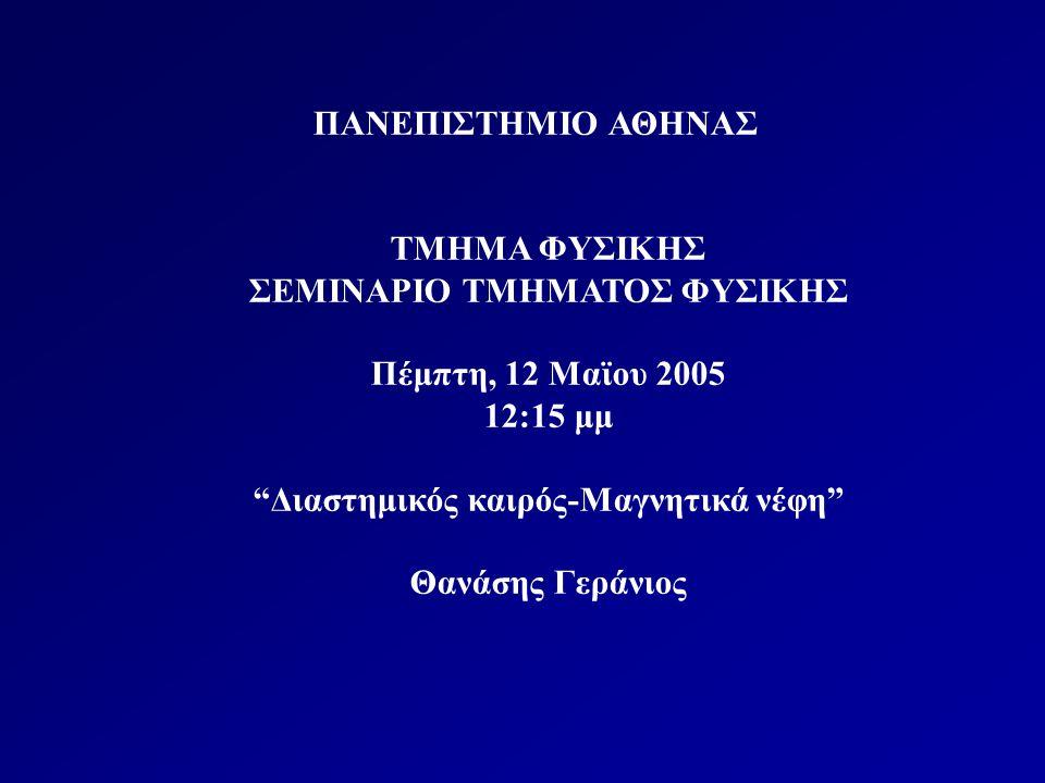 ΠΑΝΕΠΙΣΤΗΜΙΟ ΑΘΗΝΑΣ ΤΜΗΜΑ ΦΥΣΙΚΗΣ ΣΕΜΙΝΑΡΙΟ ΤΜΗΜΑΤΟΣ ΦΥΣΙΚΗΣ Πέμπτη, 12 Μαϊου 2005 12:15 μμ Διαστημικός καιρός-Μαγνητικά νέφη Θανάσης Γεράνιος