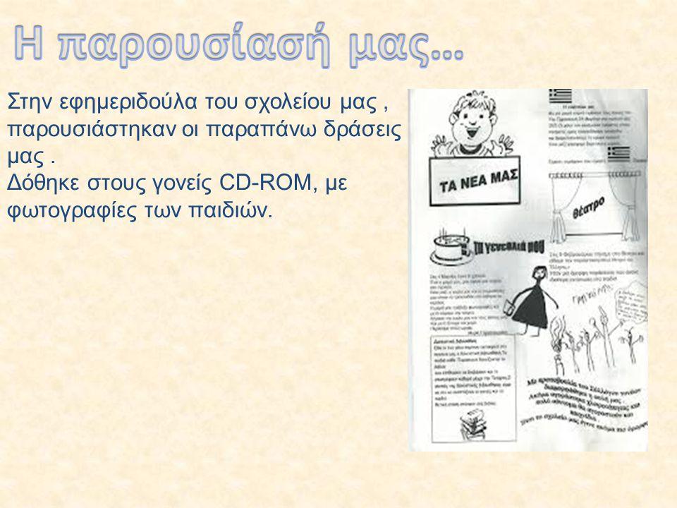 Στην εφημεριδούλα του σχολείου μας, παρουσιάστηκαν οι παραπάνω δράσεις μας. Δόθηκε στους γονείς CD-ROM, με φωτογραφίες των παιδιών.