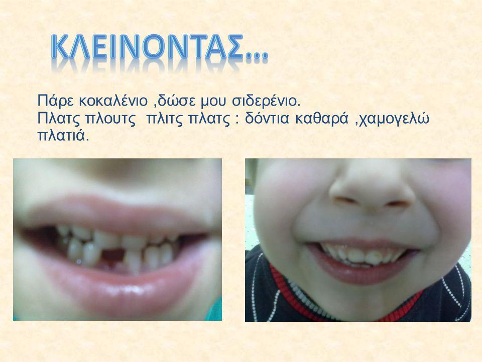 Πάρε κοκαλένιο,δώσε μου σιδερένιο. Πλατς πλουτς πλιτς πλατς : δόντια καθαρά,χαμογελώ πλατιά.