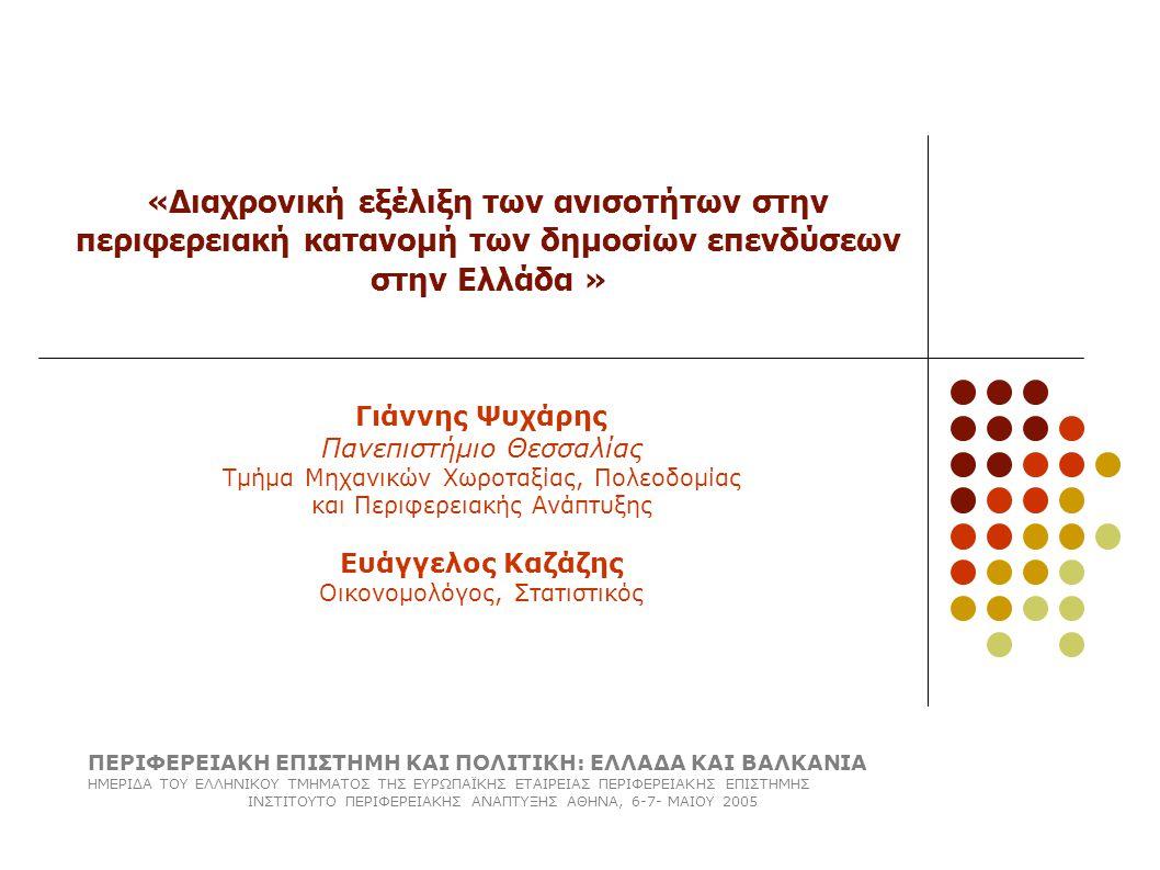 «Διαχρονική εξέλιξη των ανισοτήτων στην περιφερειακή κατανομή των δημοσίων επενδύσεων στην Ελλάδα » Γιάννης Ψυχάρης Πανεπιστήμιο Θεσσαλίας Τμήμα Μηχανικών Χωροταξίας, Πολεοδομίας και Περιφερειακής Ανάπτυξης Ευάγγελος Καζάζης Οικονομολόγος, Στατιστικός ΠΕΡΙΦΕΡΕΙΑΚΗ ΕΠΙΣΤΗΜΗ ΚΑΙ ΠΟΛΙΤΙΚΗ: ΕΛΛΑΔΑ ΚΑΙ ΒΑΛΚΑΝΙΑ ΗΜΕΡΙΔΑ ΤΟΥ ΕΛΛΗΝΙΚΟΥ ΤΜΗΜΑΤΟΣ ΤΗΣ ΕΥΡΩΠΑΪΚΗΣ ΕΤΑΙΡΕΙΑΣ ΠΕΡΙΦΕΡΕΙΑΚΗΣ ΕΠΙΣΤΗΜΗΣ ΙΝΣΤΙΤΟΥΤΟ ΠΕΡΙΦΕΡΕΙΑΚΗΣ ΑΝΑΠΤΥΞΗΣ ΑΘΗΝΑ, 6-7- ΜΑΙΟΥ 2005