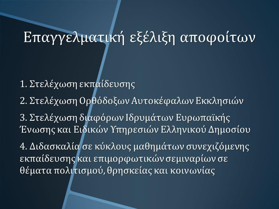 Επαγγελματική εξέλιξη αποφοίτων 1. Στελέχωση εκπαίδευσης 2. Στελέχωση Ορθόδοξων Αυτοκέφαλων Εκκλησιών 3. Στελέχωση διαφόρων Ιδρυμάτων Ευρωπαϊκής Ένωση