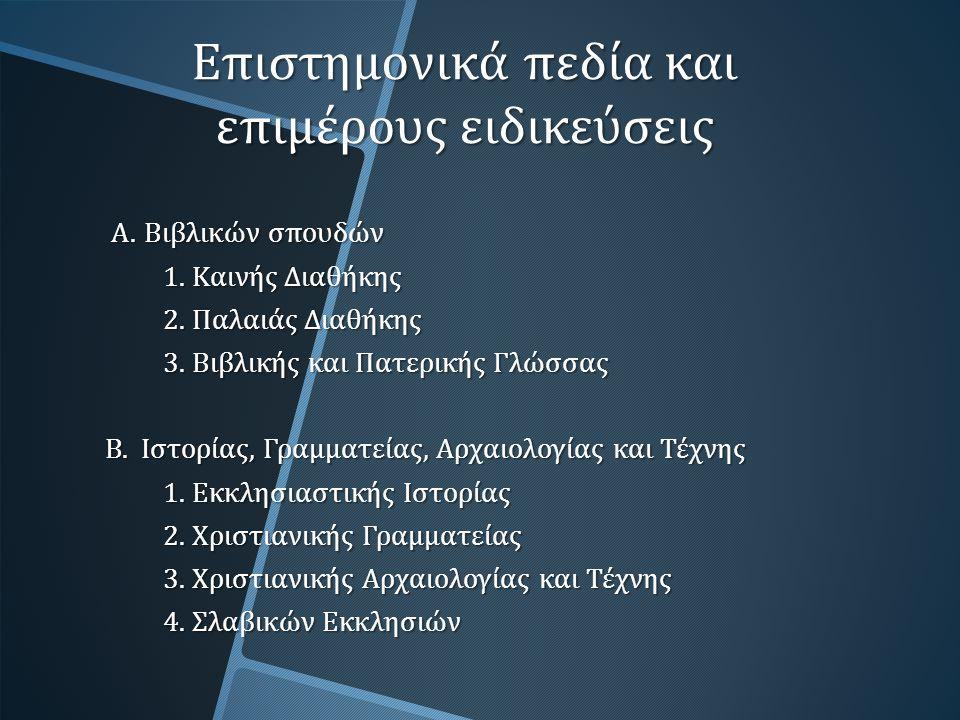 Επιστημονικά πεδία και επιμέρους ειδικεύσεις Α. Βιβλικών σπουδών Α. Βιβλικών σπουδών 1. Καινής Διαθήκης 2. Παλαιάς Διαθήκης 3. Βιβλικής και Πατερικής