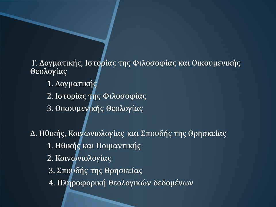 Γ. Δογματικής, Ιστορίας της Φιλοσοφίας και Οικουμενικής Θεολογίας Γ. Δογματικής, Ιστορίας της Φιλοσοφίας και Οικουμενικής Θεολογίας 1. Δογματικής 2. Ι