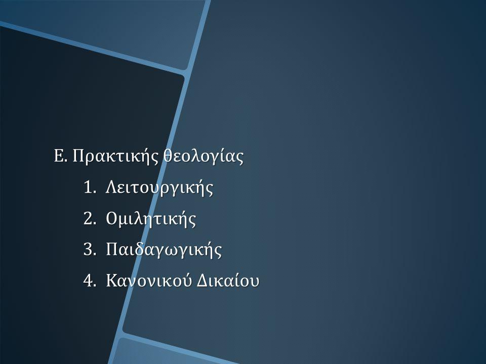 Ε. Πρακτικής θεολογίας 1. Λειτουργικής 2. Ομιλητικής 3. Παιδαγωγικής 4. Κανονικού Δικαίου