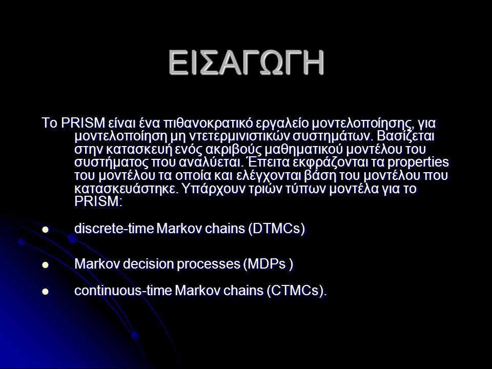 ΕΙΣΑΓΩΓΗ Tο PRISM είναι ένα πιθανοκρατικό εργαλείο μοντελοποίησης, για μοντελοποίηση μη ντετερμινιστικών συστημάτων. Βασίζεται στην κατασκευή ενός ακρ