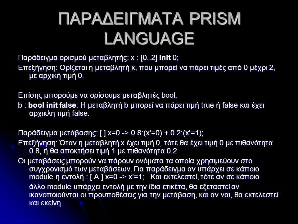 ΠΑΡΑΔΕΙΓΜΑΤΑ PRISM LANGUAGE Παράδειγμα ορισμού μεταβλητής: x : [0..2] init 0; Επεξήγηση: Ορίζεται η μεταβλητή x, που μπορεί να πάρει τιμές από 0 μέχρι 2, με αρχική τιμή 0.