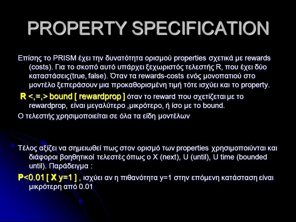 PROPERTY SPECIFICATION Επίσης το PRISM έχει την δυνατότητα ορισμού properties σχετικά με rewards (costs). Για το σκοπό αυτό υπάρχει ξεχωριστός τελεστή
