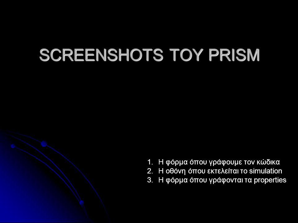 SCREENSHOTS ΤΟΥ PRISM 1.H φόρμα όπου γράφουμε τον κώδικα 2.Η οθόνη όπου εκτελείται το simulation 3.H φόρμα όπου γράφονται τα properties