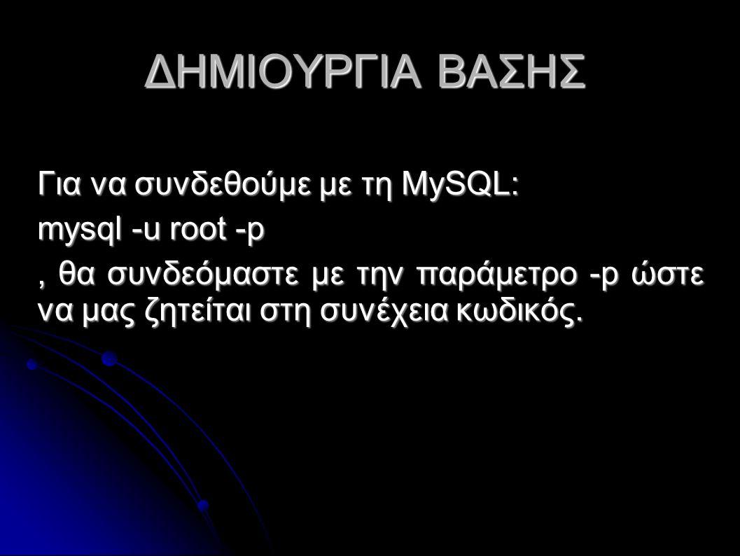 ΔΗΜΙΟΥΡΓΙΑ ΒΑΣΗΣ Για να συνδεθούμε με τη MySQL: mysql -u root -p, θα συνδεόμαστε με την παράμετρο -p ώστε να μας ζητείται στη συνέχεια κωδικός.
