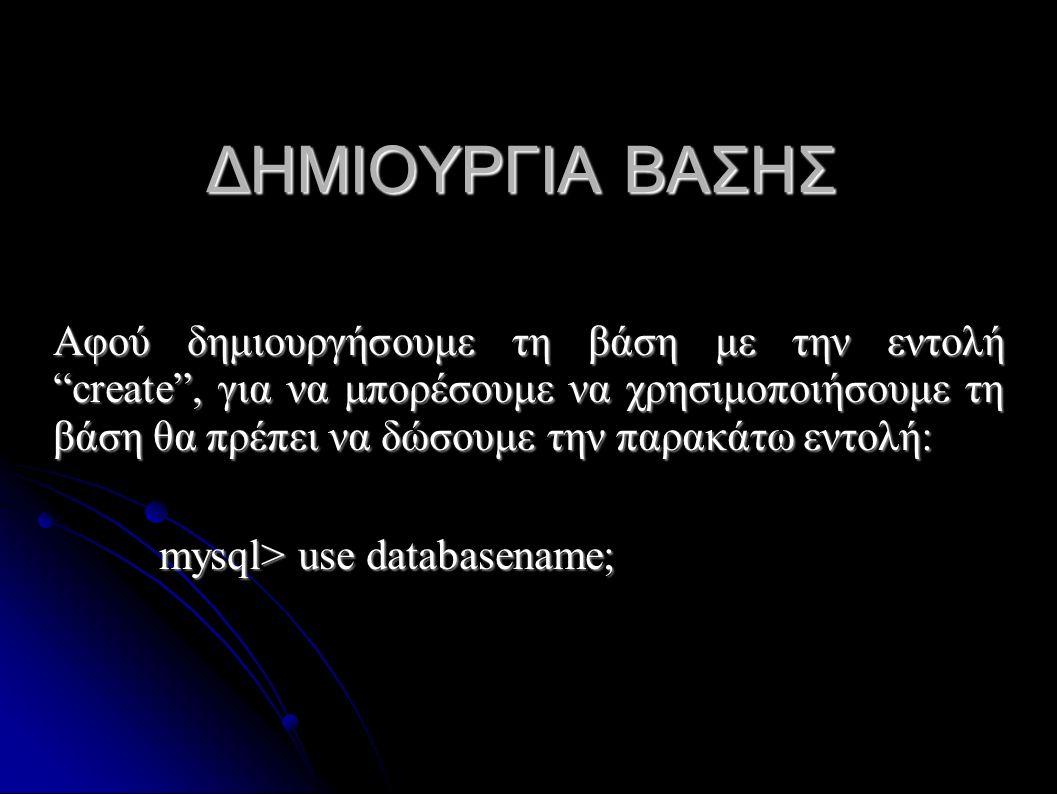 ΔΗΜΙΟΥΡΓΙΑ ΒΑΣΗΣ Αφού δημιουργήσουμε τη βάση με την εντολή create , για να μπορέσουμε να χρησιμοποιήσουμε τη βάση θα πρέπει να δώσουμε την παρακάτω εντολή: mysql> use databasename;
