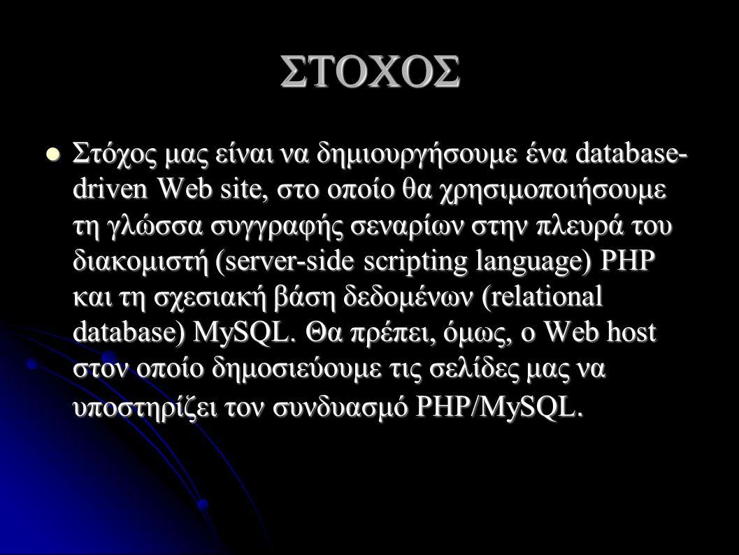 ΣΤΟΧΟΣ Στόχος μας είναι να δημιουργήσουμε ένα database- driven Web site, στο οποίο θα χρησιμοποιήσουμε τη γλώσσα συγγραφής σεναρίων στην πλευρά του διακομιστή (server-side scripting language) PHP και τη σχεσιακή βάση δεδομένων (relational database) MySQL.