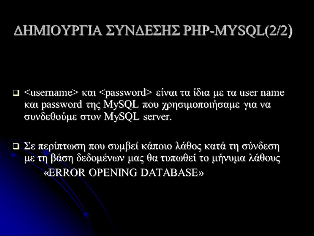 ΔΗΜΙΟΥΡΓΙΑ ΣΥΝΔΕΣΗΣ PHP-ΜYSQL(2/2 )  και είναι τα ίδια με τα user name και password της MySQL που χρησιμοποιήσαμε για να συνδεθούμε στον MySQL server.