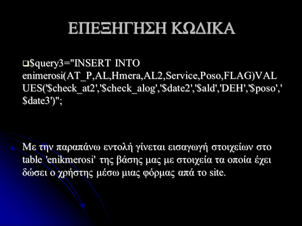 ΕΠΕΞΗΓΗΣΗ ΚΩΔΙΚΑ  $query3= INSERT INTO enimerosi(AT_P,AL,Hmera,AL2,Service,Poso,FLAG)VAL UES( $check_at2 , $check_alog , $date2 , $ald , DEH , $poso , $date3 ) ; Με την παραπάνω εντολή γίνεται εισαγωγή στοιχείων στο table enikmerosi της βάσης μας με στοιχεία τα οποία έχει δώσει ο χρήστης μέσω μιας φόρμας απά το site.
