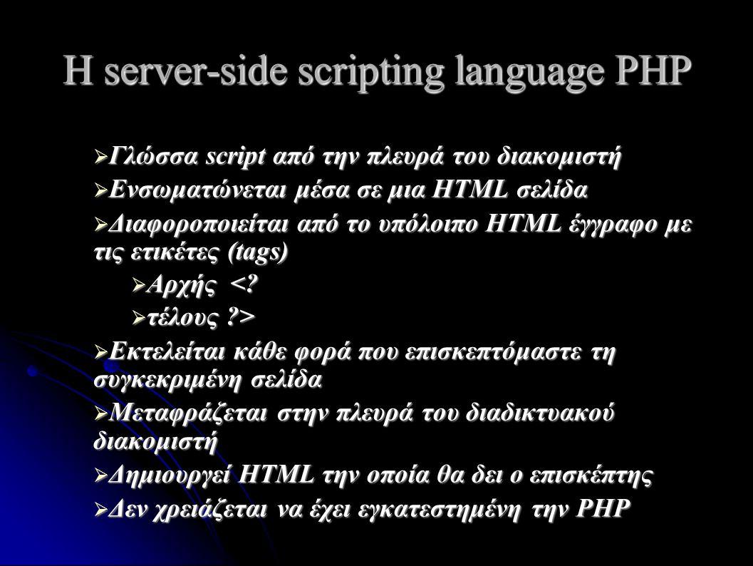 H server-side scripting language PHP  Γλώσσα script από την πλευρά του διακομιστή  Ενσωματώνεται μέσα σε μια HTML σελίδα  Διαφοροποιείται από το υπόλοιπο HTML έγγραφο με τις ετικέτες (tags)  Αρχής <.
