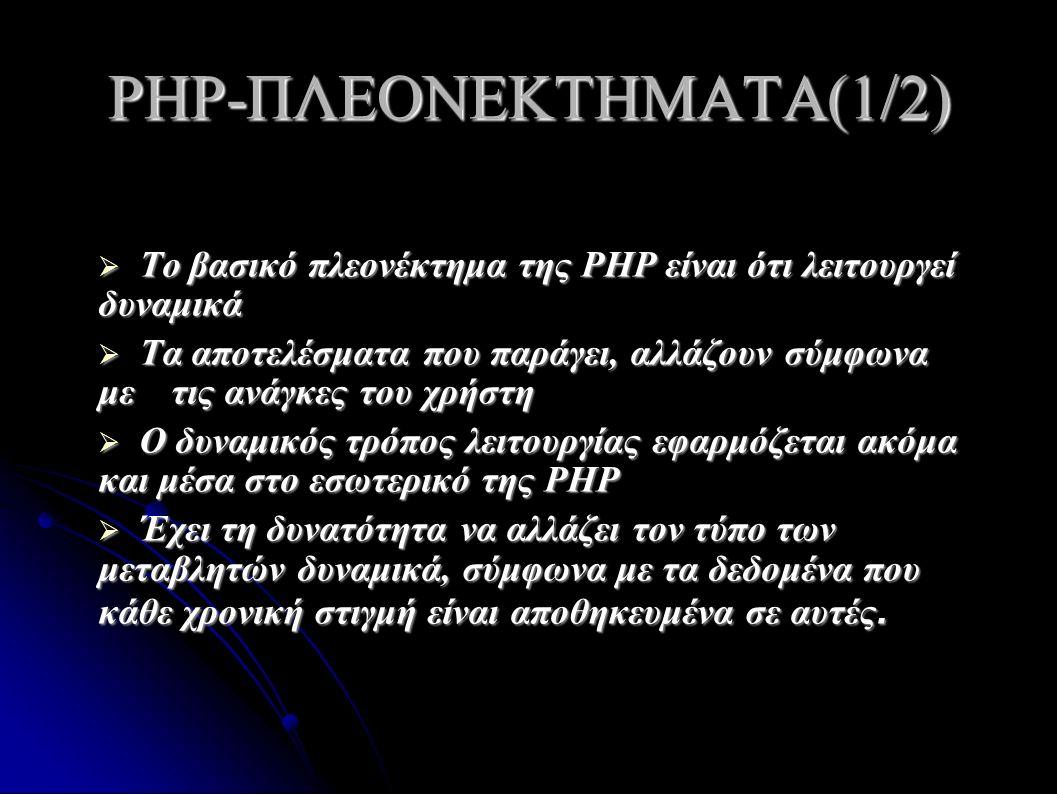 PHP-ΠΛΕΟΝΕΚΤΗΜΑΤΑ(1/2)  Το βασικό πλεονέκτημα της PHP είναι ότι λειτουργεί δυναμικά  Τα αποτελέσματα που παράγει, αλλάζουν σύμφωνα με τις ανάγκες του χρήστη  Ο δυναμικός τρόπος λειτουργίας εφαρμόζεται ακόμα και μέσα στο εσωτερικό της PHP  Έχει τη δυνατότητα να αλλάζει τον τύπο των μεταβλητών δυναμικά, σύμφωνα με τα δεδομένα που κάθε χρονική στιγμή είναι αποθηκευμένα σε αυτές.