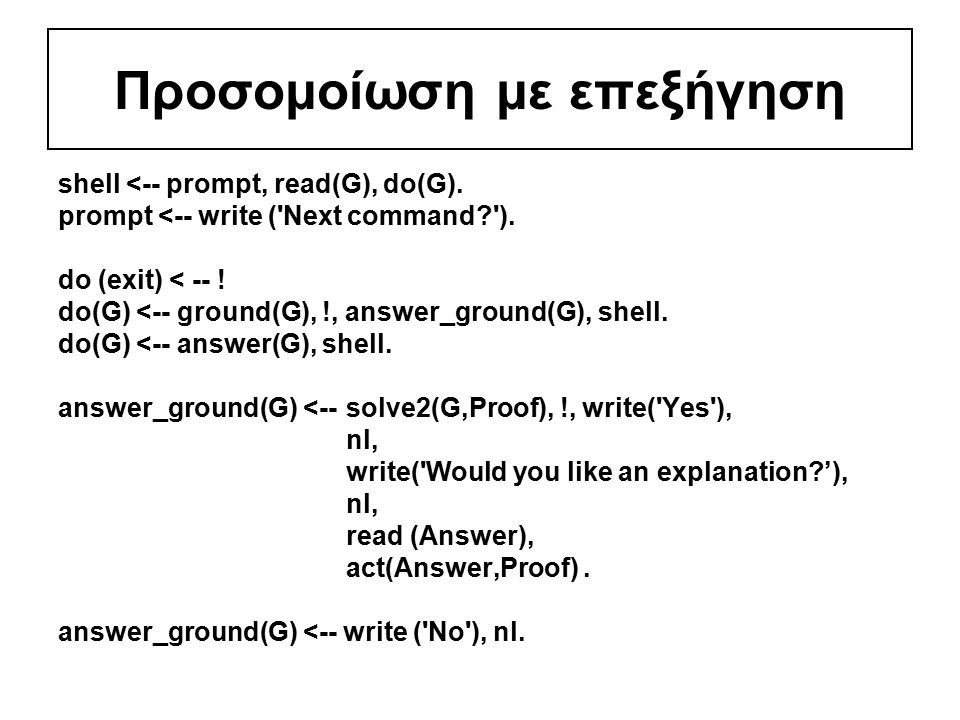 Προσομοίωση με επεξήγηση shell <-- prompt, read(G), do(G). prompt <-- write ('Next command?'). do (exit) < -- ! do(G) <-- ground(G), !, answer_ground(