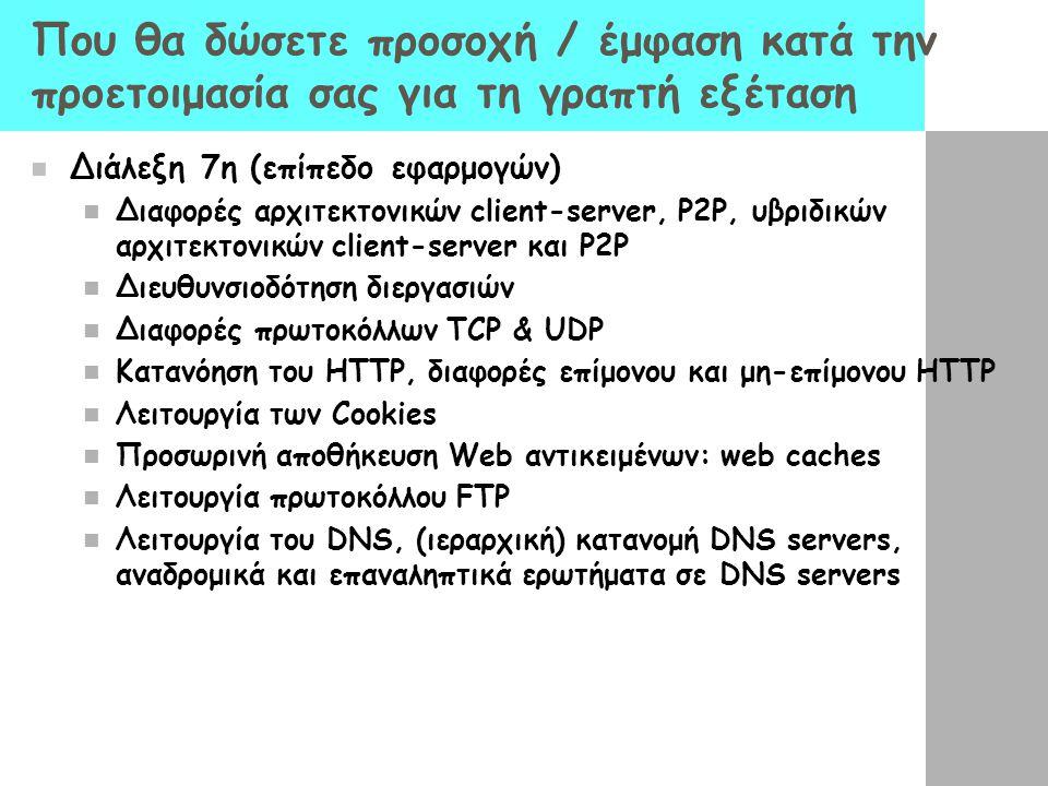 Που θα δώσετε προσοχή / έμφαση κατά την προετοιμασία σας για τη γραπτή εξέταση Διάλεξη 7η (επίπεδο εφαρμογών) Διαφορές αρχιτεκτονικών client-server, P2P, υβριδικών αρχιτεκτονικών client-server και P2P Διευθυνσιοδότηση διεργασιών Διαφορές πρωτοκόλλων TCP & UDP Κατανόηση του HTTP, διαφορές επίμονου και μη-επίμονου HTTP Λειτουργία των Cookies Προσωρινή αποθήκευση Web αντικειμένων: web caches Λειτουργία πρωτοκόλλου FTP Λειτουργία του DNS, (ιεραρχική) κατανομή DNS servers, αναδρομικά και επαναληπτικά ερωτήματα σε DNS servers