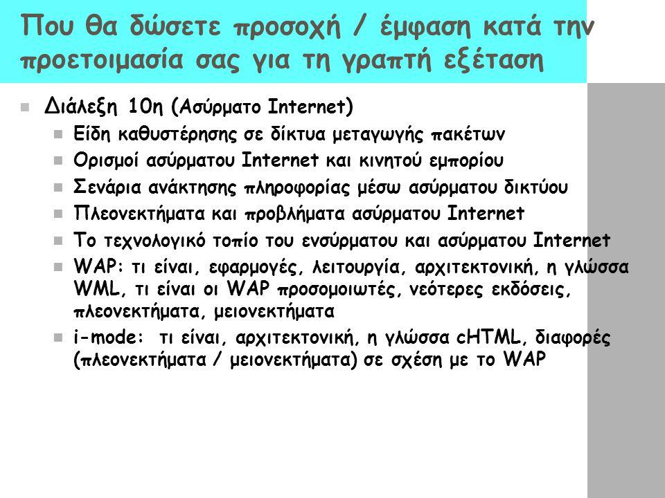 Που θα δώσετε προσοχή / έμφαση κατά την προετοιμασία σας για τη γραπτή εξέταση Διάλεξη 10η ( Ασύρματο Internet ) Είδη καθυστέρησης σε δίκτυα μεταγωγής πακέτων Ορισμοί ασύρματου Internet και κινητού εμπορίου Σενάρια ανάκτησης πληροφορίας μέσω ασύρματου δικτύου Πλεονεκτήματα και προβλήματα ασύρματου Internet Το τεχνολογικό τοπίο του ενσύρματου και ασύρματου Internet WAP: τι είναι, εφαρμογές, λειτουργία, αρχιτεκτονική, η γλώσσα WML, τι είναι οι WAP προσομοιωτές, νεότερες εκδόσεις, πλεονεκτήματα, μειονεκτήματα i-mode: τι είναι, αρχιτεκτονική, η γλώσσα cHTML, διαφορές (πλεονεκτήματα / μειονεκτήματα) σε σχέση με το WAP
