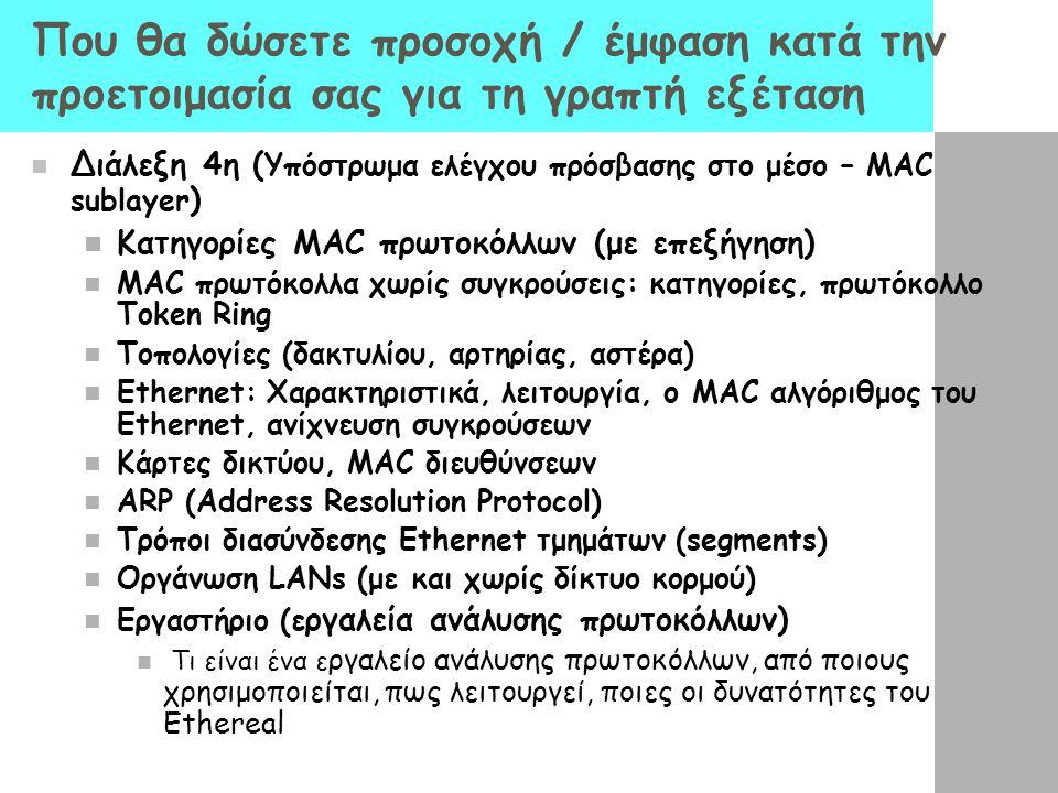 Που θα δώσετε προσοχή / έμφαση κατά την προετοιμασία σας για τη γραπτή εξέταση Διάλεξη 4η ( Υπόστρωμα ελέγχου πρόσβασης στο μέσο – MAC sublayer ) Κατηγορίες MAC πρωτοκόλλων (με επεξήγηση) ΜΑC πρωτόκολλα χωρίς συγκρούσεις: κατηγορίες, πρωτόκολλο Token Ring Τοπολογίες (δακτυλίου, αρτηρίας, αστέρα) Ethernet: Χαρακτηριστικά, λειτουργία, ο MAC αλγόριθμος του Ethernet, ανίχνευση συγκρούσεων Κάρτες δικτύου, MAC διευθύνσεων ARP (Address Resolution Protocol) Τρόποι διασύνδεσης Ethernet τμημάτων (segments) Οργάνωση LANs (με και χωρίς δίκτυο κορμού) Εργαστήριο (ε ργαλεία ανάλυσης πρωτοκόλλων) Τι είναι ένα ε ργαλείο ανάλυσης πρωτοκόλλων, από ποιους χρησιμοποιείται, πως λειτουργεί, ποιες οι δυνατότητες του Ethereal