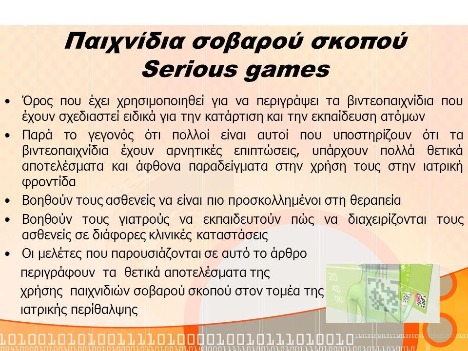 Παιχνίδια σοβαρού σκοπού Serious games Όρος που έχει χρησιμοποιηθεί για να περιγράψει τα βιντεοπαιχνίδια που έχουν σχεδιαστεί ειδικά για την κατάρτιση και την εκπαίδευση ατόμων Παρά το γεγονός ότι πολλοί είναι αυτοί που υποστηρίζουν ότι τα βιντεοπαιχνίδια έχουν αρνητικές επιπτώσεις, υπάρχουν πολλά θετικά αποτελέσματα και άφθονα παραδείγματα στην χρήση τους στην ιατρική φροντίδα Βοηθούν τους ασθενείς να είναι πιο προσκολλημένοι στη θεραπεία Βοηθούν τους γιατρούς να εκπαιδευτούν πώς να διαχειρίζονται τους ασθενείς σε διάφορες κλινικές καταστάσεις Οι μελέτες που παρουσιάζονται σε αυτό το άρθρο περιγράφουν τα θετικά αποτελέσματα της χρήσης παιχνιδιών σοβαρού σκοπού στον τομέα της ιατρικής περίθαλψης