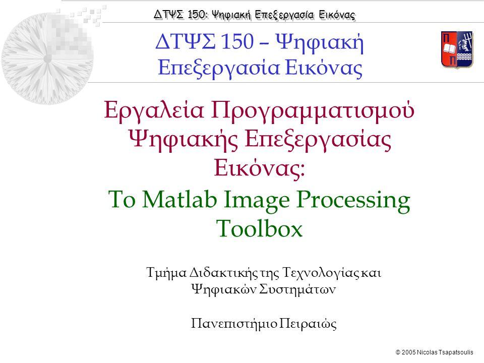 ΔΤΨΣ 150: Ψηφιακή Επεξεργασία Εικόνας © 2005 Nicolas Tsapatsoulis Εργαλεία Προγραμματισμού Ψηφιακής Επεξεργασίας Εικόνας: Το Matlab Image Processing T