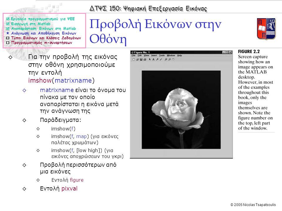 ΔΤΨΣ 150: Ψηφιακή Επεξεργασία Εικόνας © 2005 Nicolas Tsapatsoulis ◊Για την προβολή της εικόνας στην οθόνη χρησιμοποιούμε την εντολή imshow(matrixname)