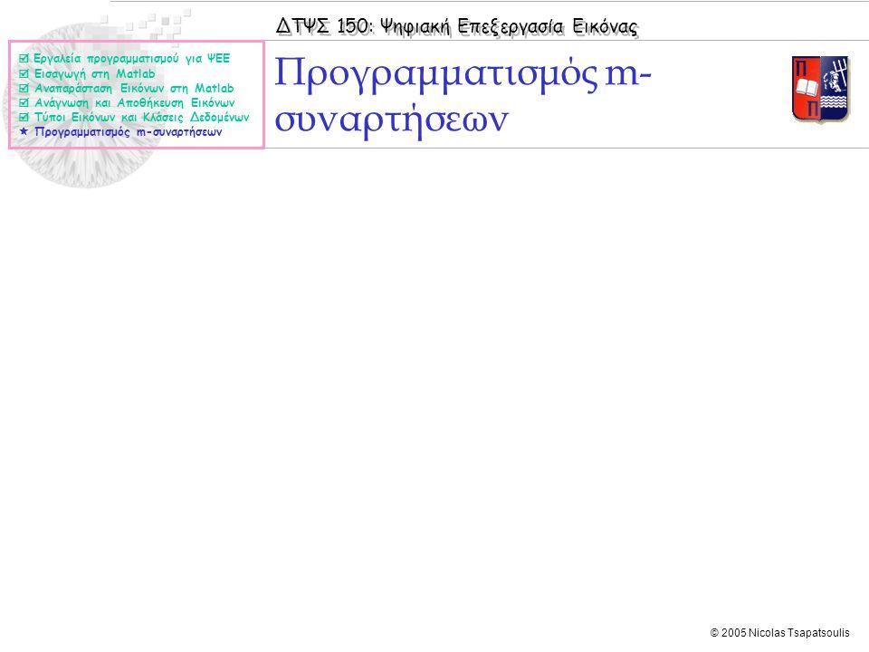 ΔΤΨΣ 150: Ψηφιακή Επεξεργασία Εικόνας © 2005 Nicolas Tsapatsoulis Προγραμματισμός m- συναρτήσεων  Εργαλεία προγραμματισμού για ΨΕΕ  Εισαγωγή στη Mat