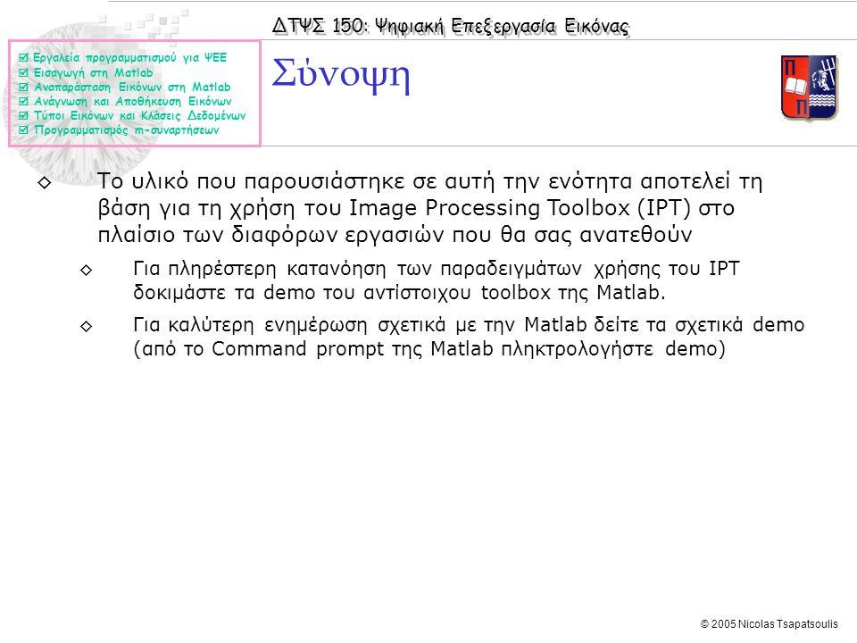 ΔΤΨΣ 150: Ψηφιακή Επεξεργασία Εικόνας © 2005 Nicolas Tsapatsoulis Σύνοψη ◊Το υλικό που παρουσιάστηκε σε αυτή την ενότητα αποτελεί τη βάση για τη χρήση