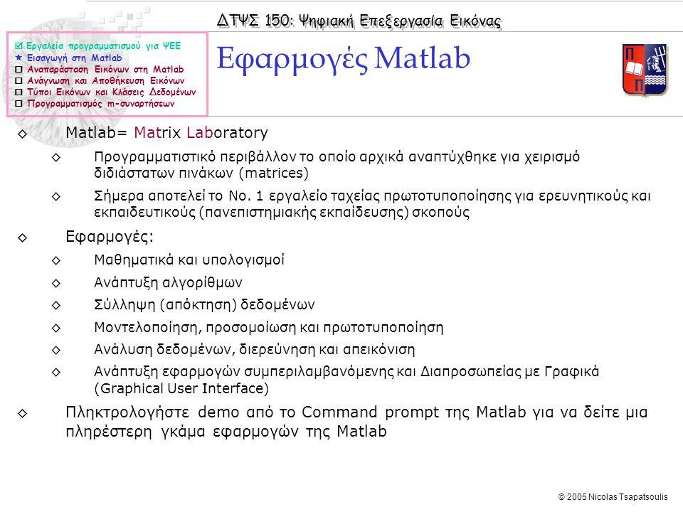 ΔΤΨΣ 150: Ψηφιακή Επεξεργασία Εικόνας © 2005 Nicolas Tsapatsoulis ◊Matlab= Matrix Laboratory ◊Προγραμματιστικό περιβάλλον το οποίο αρχικά αναπτύχθηκε