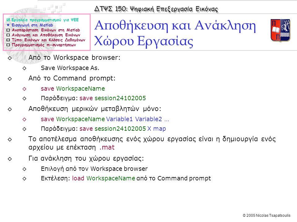 ΔΤΨΣ 150: Ψηφιακή Επεξεργασία Εικόνας © 2005 Nicolas Tsapatsoulis ◊Από το Workspace browser: ◊Save Workspace As. ◊Από το Command prompt: ◊save Workspa