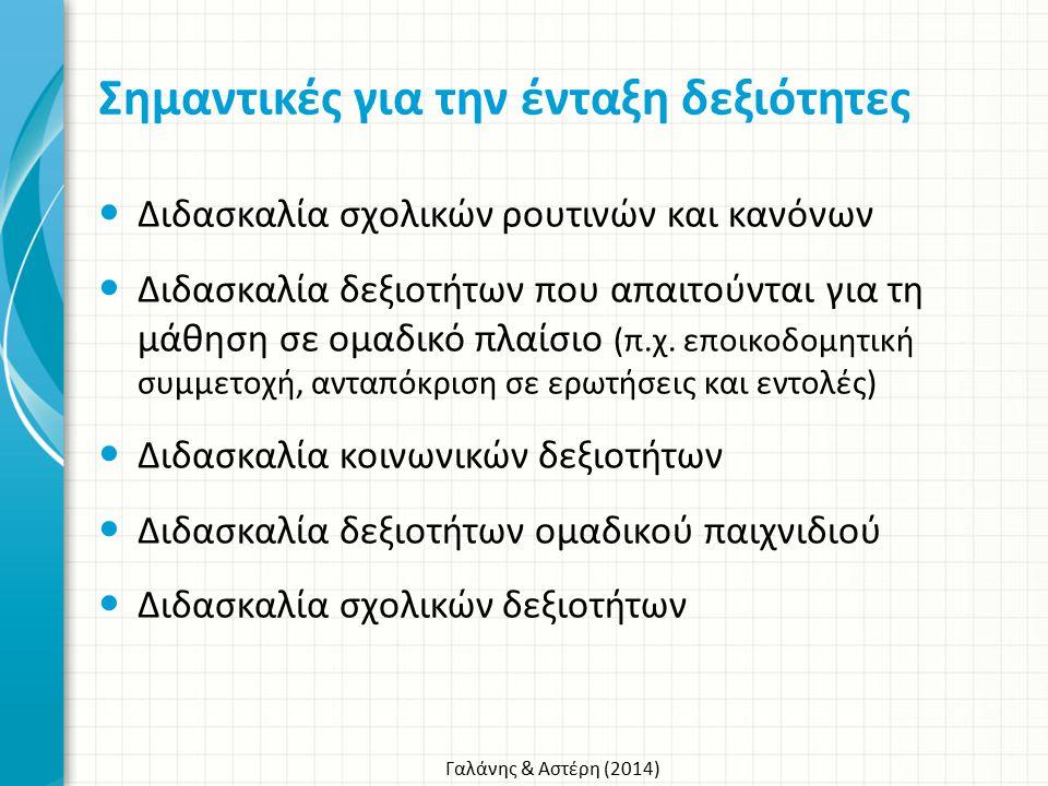 Γαλάνης & Αστέρη (2014) Σημαντικές για την ένταξη δεξιότητες Διδασκαλία σχολικών ρουτινών και κανόνων Διδασκαλία δεξιοτήτων που απαιτούνται για τη μάθ