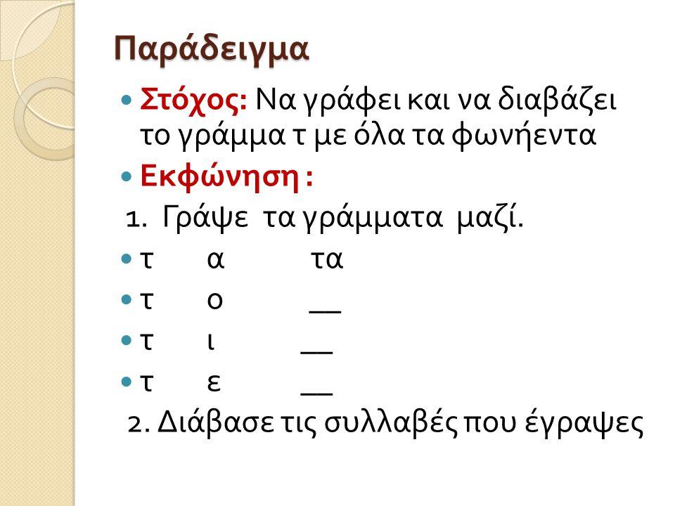 Παράδειγμα Στόχος : να διακρίνει τα γράμματα τ και π σε δισύλλαβες λέξεις Εκφώνηση : Διάβασε τις λέξεις τόπι τάπα παπί τότε ποτέ 2) ( Σε άλλη σελίδα Α 4) : Γράψε ότι δείχνει κάθε εικόνα 3) ( Σε άλλη σελίδα Α 4) Γράψε τις λέξεις που θα σου πω ____________________