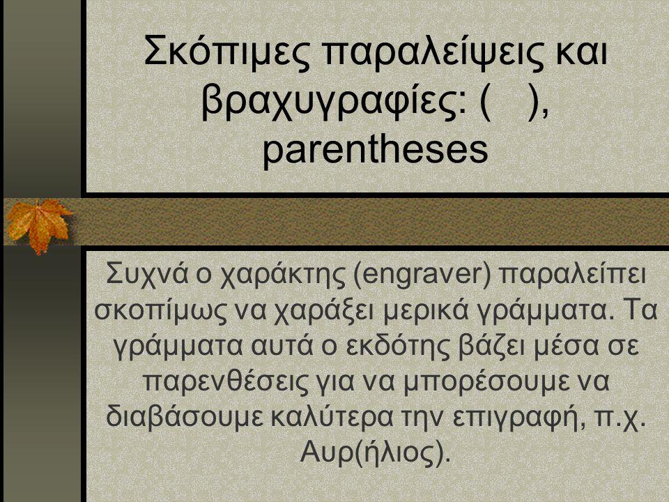 Σκόπιμες παραλείψεις και βραχυγραφίες: ( ), parentheses Συχνά ο χαράκτης (engraver) παραλείπει σκοπίμως να χαράξει μερικά γράμματα. Τα γράμματα αυτά ο