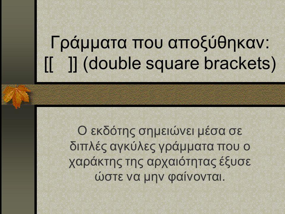 Γράμματα που αποξύθηκαν: [[ ]] (double square brackets) Ο εκδότης σημειώνει μέσα σε διπλές αγκύλες γράμματα που ο χαράκτης της αρχαιότητας έξυσε ώστε