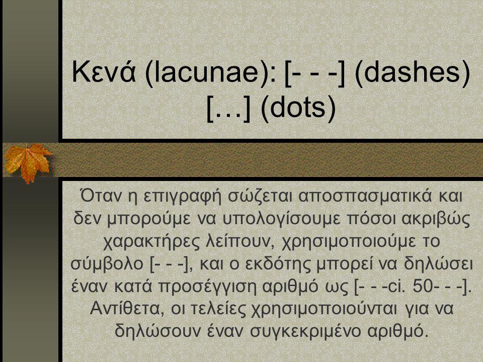 Κενά (lacunae): [- - -] (dashes) […] (dots) Όταν η επιγραφή σώζεται αποσπασματικά και δεν μπορούμε να υπολογίσουμε πόσοι ακριβώς χαρακτήρες λείπουν, χ