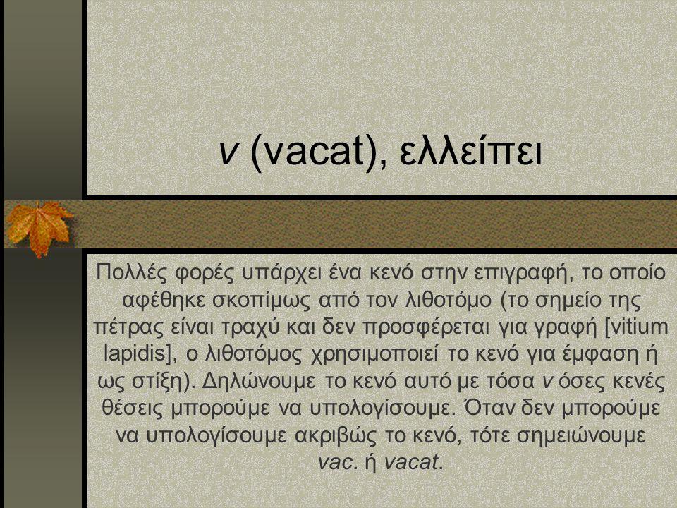v (vacat), ελλείπει Πολλές φορές υπάρχει ένα κενό στην επιγραφή, το οποίο αφέθηκε σκοπίμως από τον λιθοτόμο (το σημείο της πέτρας είναι τραχύ και δεν