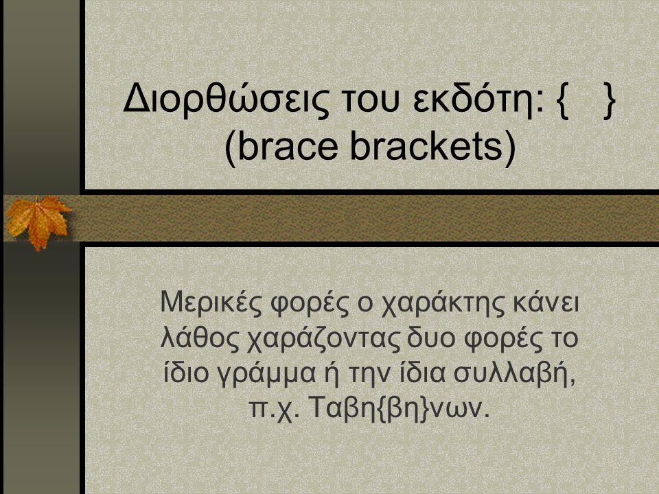 Διορθώσεις του εκδότη: { } (brace brackets) Μερικές φορές ο χαράκτης κάνει λάθος χαράζοντας δυο φορές το ίδιο γράμμα ή την ίδια συλλαβή, π.χ. Ταβη{βη}