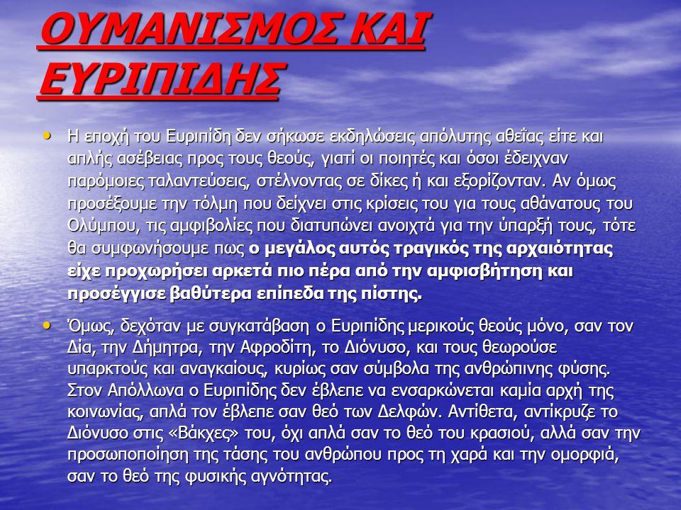 ΟΥΜΑΝΙΣΜΟΣ ΚΑΙ ΕΥΡΙΠΙΔΗΣ Η εποχή του Ευριπίδη δεν σήκωσε εκδηλώσεις απόλυτης αθεΐας είτε και απλής ασέβειας προς τους θεούς, γιατί οι ποιητές και όσοι