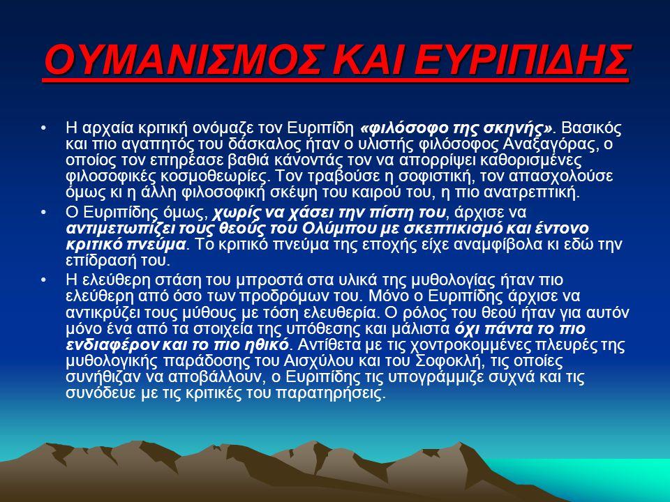 ΟΥΜΑΝΙΣΜΟΣ ΚΑΙ ΕΥΡΙΠΙΔΗΣ Η αρχαία κριτική ονόμαζε τον Ευριπίδη «φιλόσοφο της σκηνής». Βασικός και πιο αγαπητός του δάσκαλος ήταν ο υλιστής φιλόσοφος Α