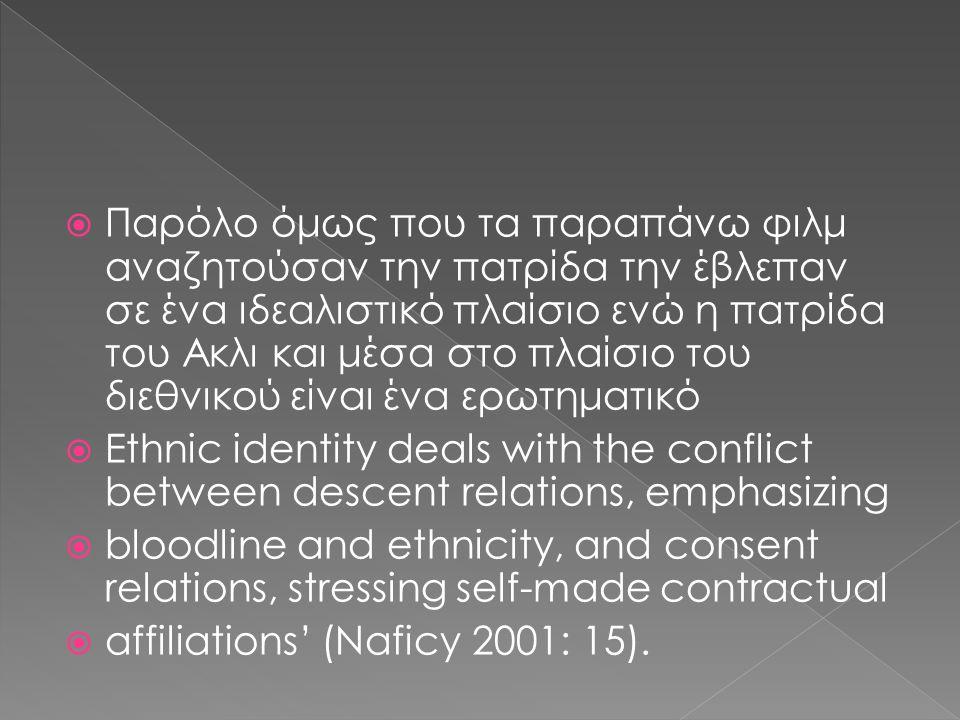  Παρόλο όμως που τα παραπάνω φιλμ αναζητούσαν την πατρίδα την έβλεπαν σε ένα ιδεαλιστικό πλαίσιο ενώ η πατρίδα του Ακλι και μέσα στο πλαίσιο του διεθνικού είναι ένα ερωτηματικό  Ethnic identity deals with the conflict between descent relations, emphasizing  bloodline and ethnicity, and consent relations, stressing self-made contractual  affiliations' (Naficy 2001: 15).